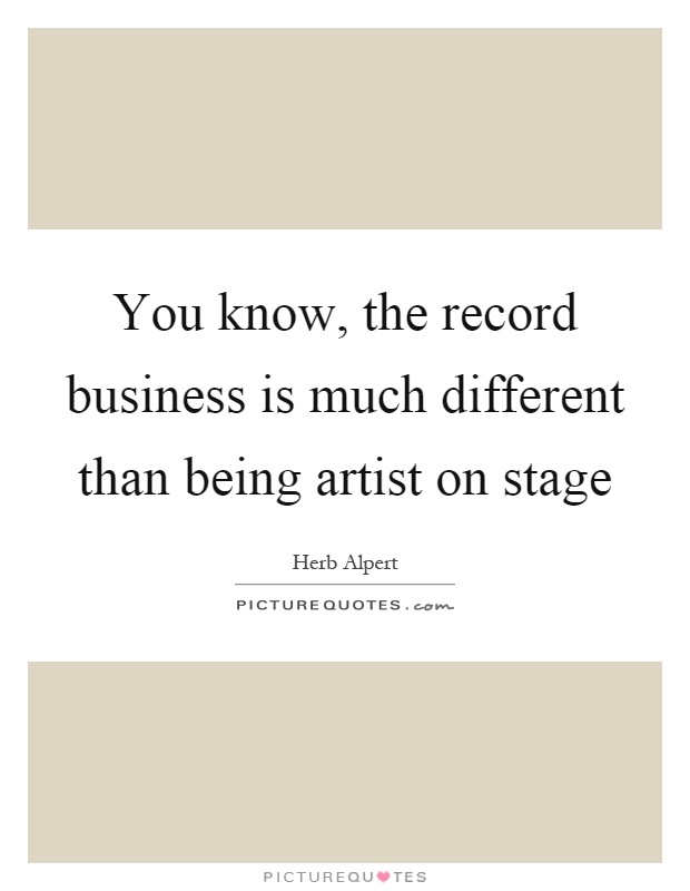 You know, the record business is much different than being artist on stage Picture Quote #1