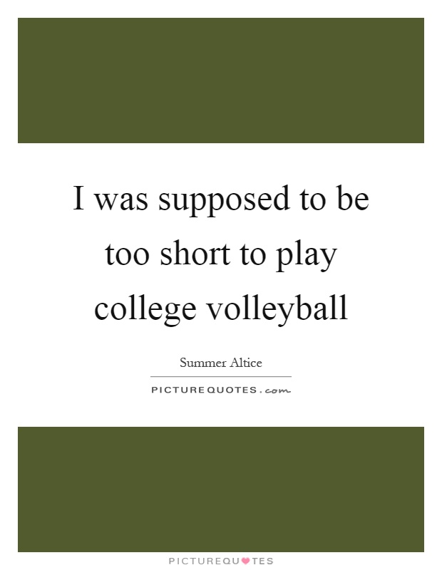 I was supposed to be too short to play college volleyball Picture Quote #1