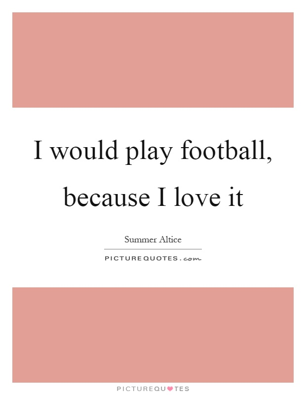I would play football, because I love it Picture Quote #1