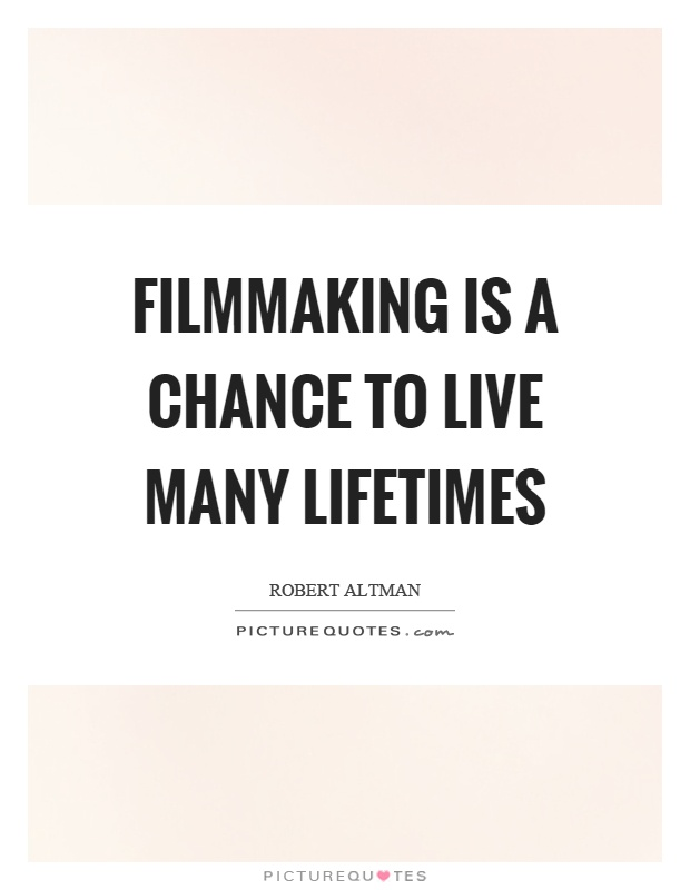 Filmmaking is a chance to live many lifetimes Picture Quote #1