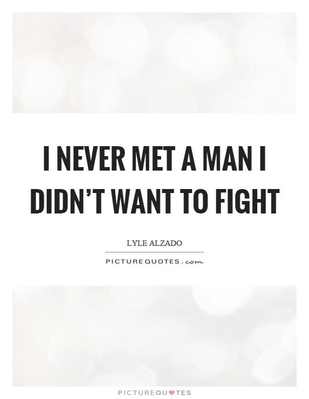 I never met a man I didn't want to fight Picture Quote #1