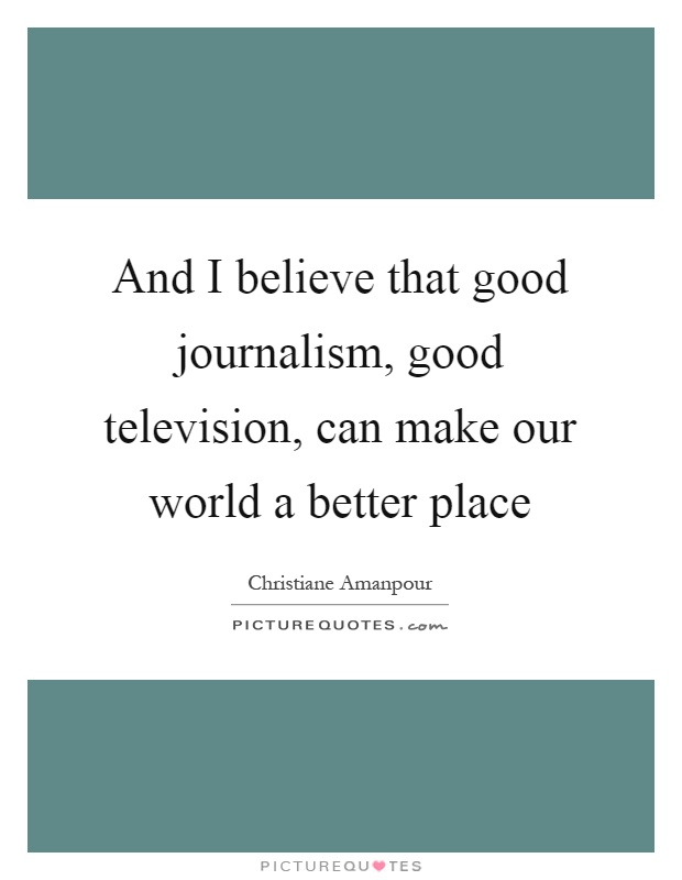 And I believe that good journalism, good television, can make our world a better place Picture Quote #1