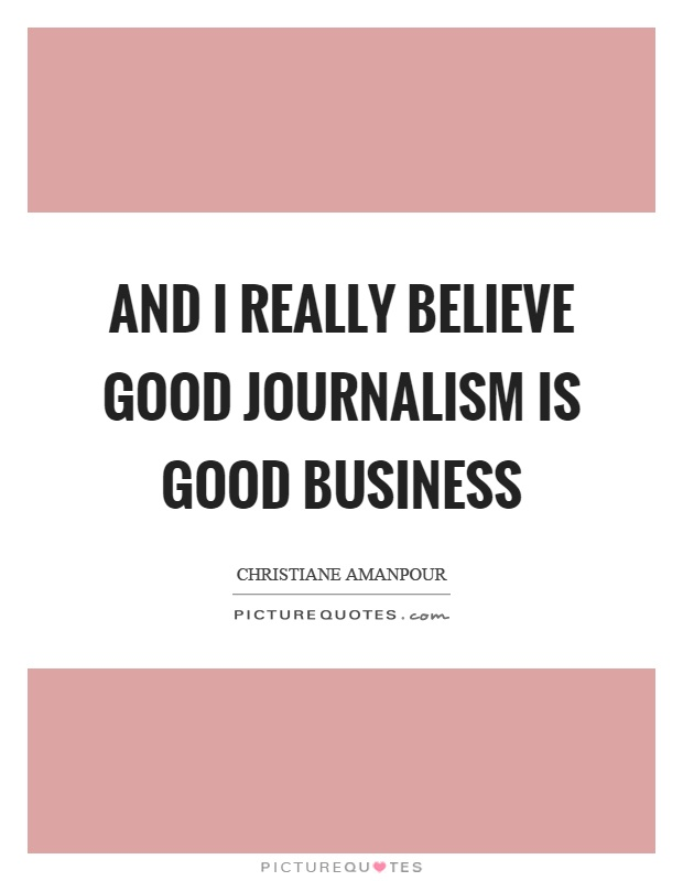 And I really believe good journalism is good business Picture Quote #1