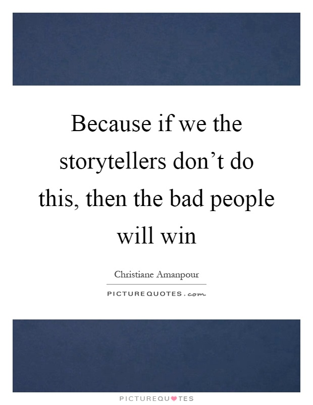 Because if we the storytellers don't do this, then the bad people will win Picture Quote #1