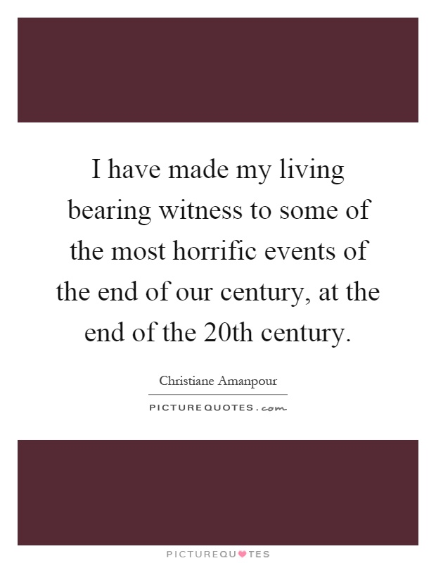 I have made my living bearing witness to some of the most horrific events of the end of our century, at the end of the 20th century Picture Quote #1