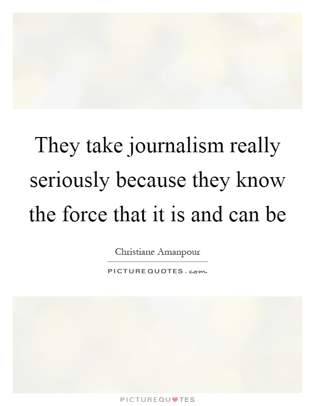 They take journalism really seriously because they know the force that it is and can be Picture Quote #1