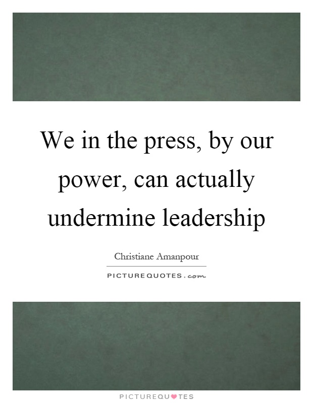We in the press, by our power, can actually undermine leadership Picture Quote #1