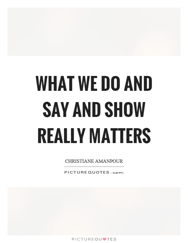What we do and say and show really matters Picture Quote #1