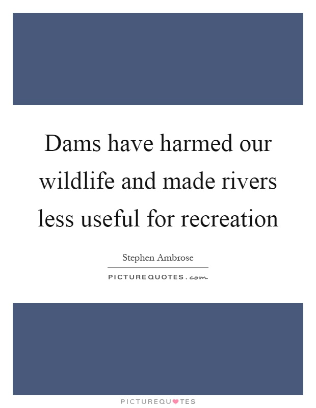 Dams have harmed our wildlife and made rivers less useful for recreation Picture Quote #1