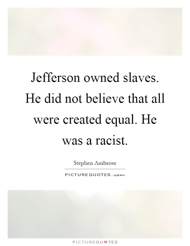Jefferson owned slaves. He did not believe that all were created equal. He was a racist Picture Quote #1