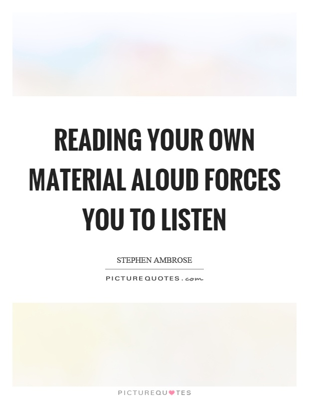 Reading your own material aloud forces you to listen Picture Quote #1