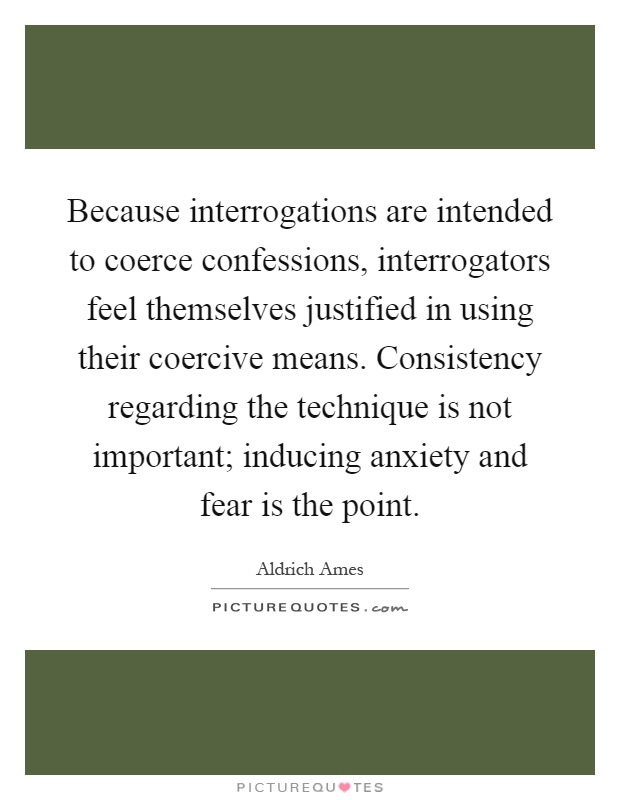 Because interrogations are intended to coerce confessions, interrogators feel themselves justified in using their coercive means. Consistency regarding the technique is not important; inducing anxiety and fear is the point Picture Quote #1