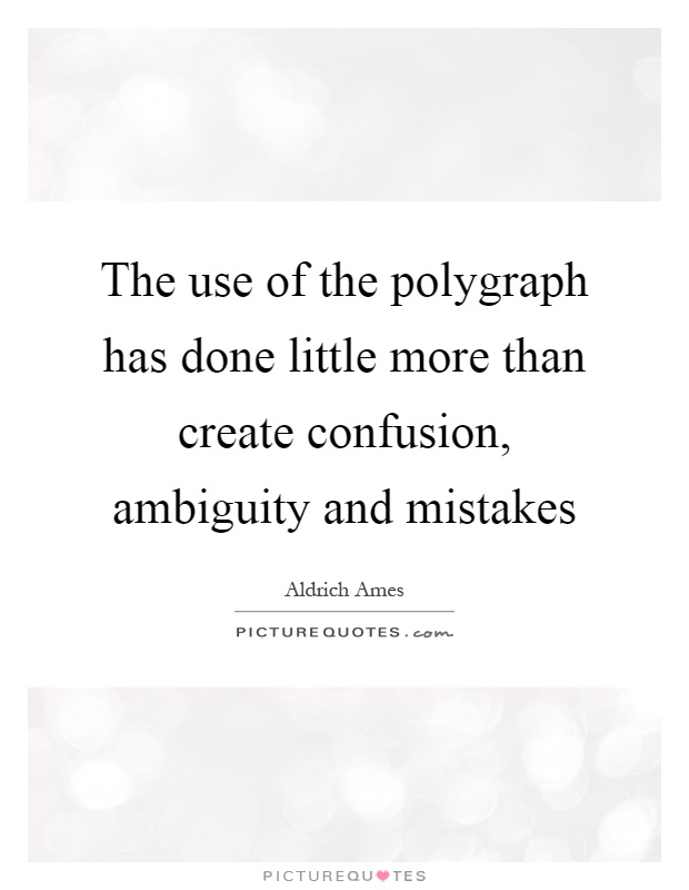 The use of the polygraph has done little more than create confusion, ambiguity and mistakes Picture Quote #1