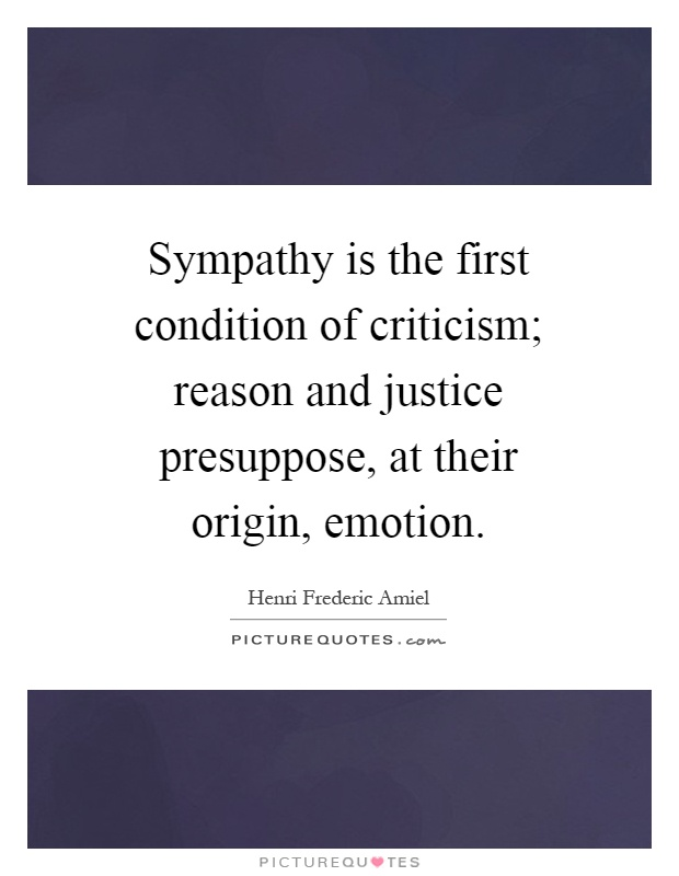 Sympathy is the first condition of criticism; reason and justice presuppose, at their origin, emotion Picture Quote #1