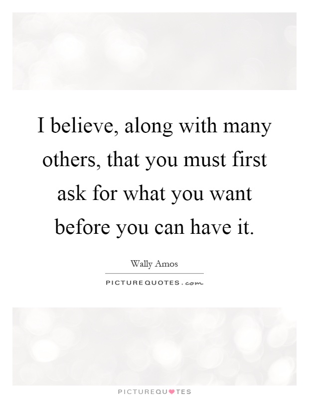 I believe, along with many others, that you must first ask for what you want before you can have it Picture Quote #1
