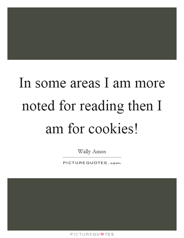 In some areas I am more noted for reading then I am for cookies! Picture Quote #1