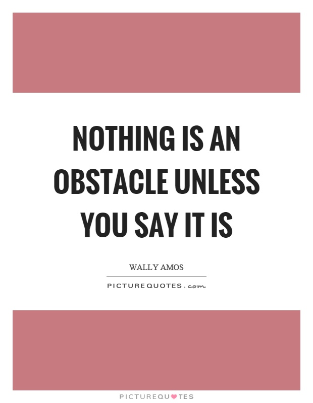 Nothing is an obstacle unless you say it is Picture Quote #1