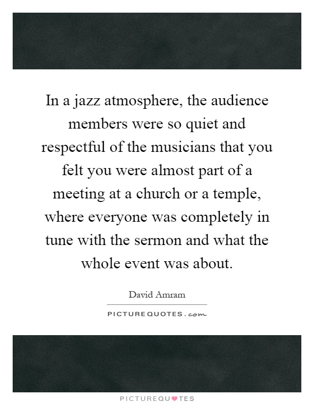 In a jazz atmosphere, the audience members were so quiet and respectful of the musicians that you felt you were almost part of a meeting at a church or a temple, where everyone was completely in tune with the sermon and what the whole event was about Picture Quote #1