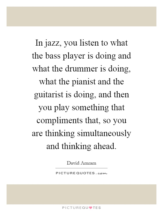 In jazz, you listen to what the bass player is doing and what the drummer is doing, what the pianist and the guitarist is doing, and then you play something that compliments that, so you are thinking simultaneously and thinking ahead Picture Quote #1