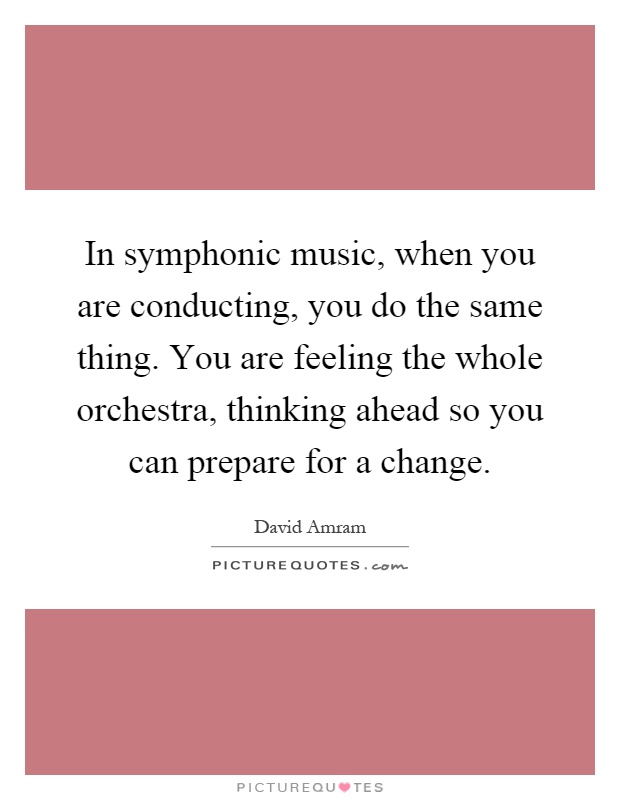 In symphonic music, when you are conducting, you do the same thing. You are feeling the whole orchestra, thinking ahead so you can prepare for a change Picture Quote #1