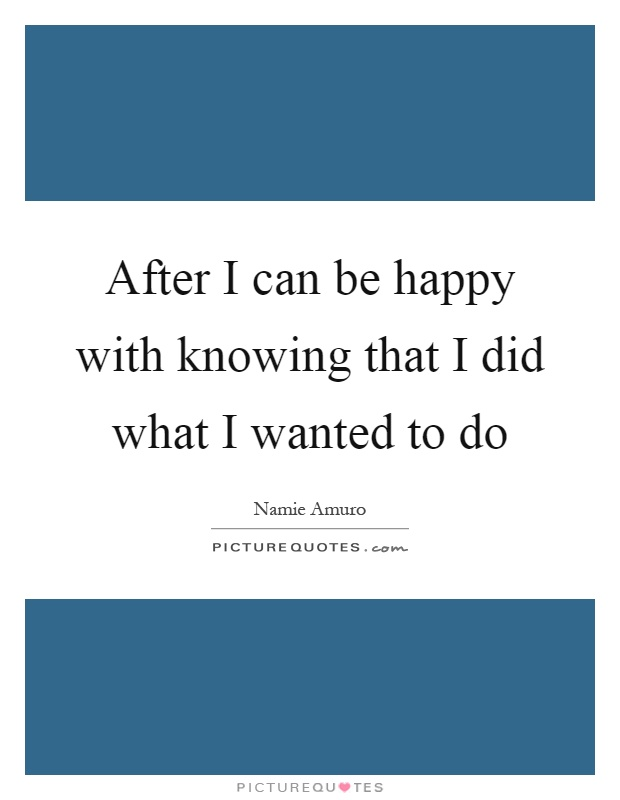 After I can be happy with knowing that I did what I wanted to do Picture Quote #1
