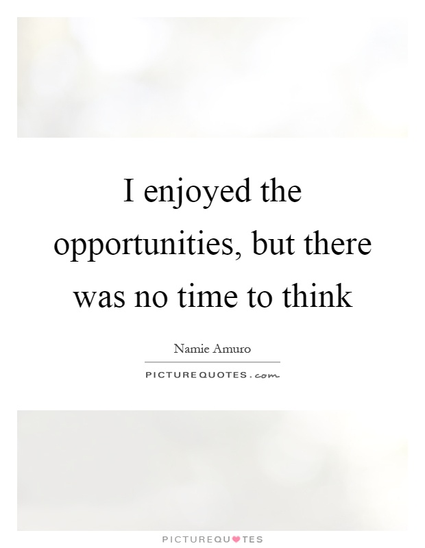 I enjoyed the opportunities, but there was no time to think Picture Quote #1