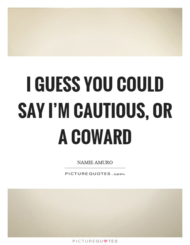 I guess you could say I'm cautious, or a coward Picture Quote #1