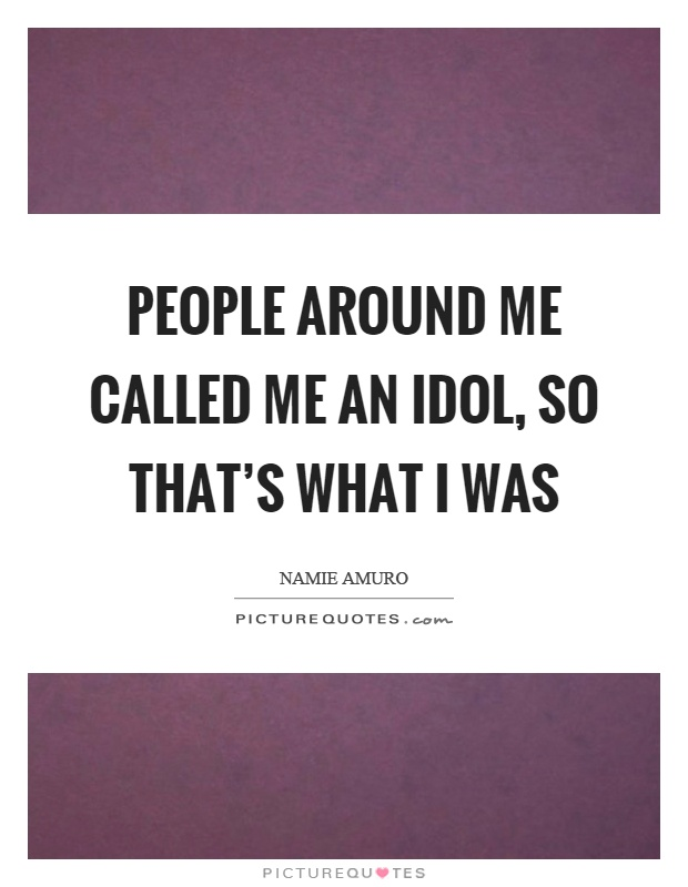 People around me called me an idol, so that's what I was Picture Quote #1