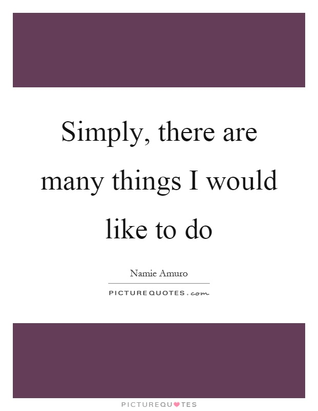 Simply, there are many things I would like to do Picture Quote #1