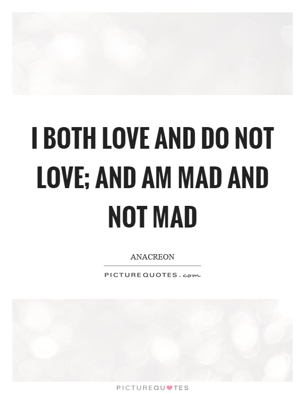 I both love and do not love; and am mad and not mad Picture Quote #1