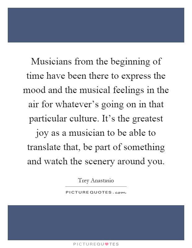 Musicians from the beginning of time have been there to express the mood and the musical feelings in the air for whatever's going on in that particular culture. It's the greatest joy as a musician to be able to translate that, be part of something and watch the scenery around you Picture Quote #1