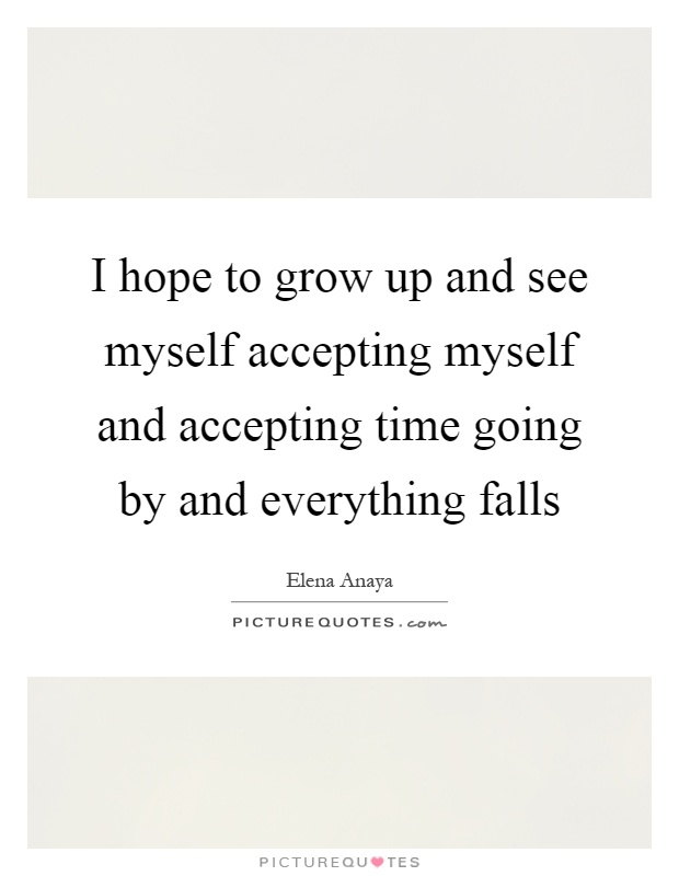 I hope to grow up and see myself accepting myself and accepting time going by and everything falls Picture Quote #1