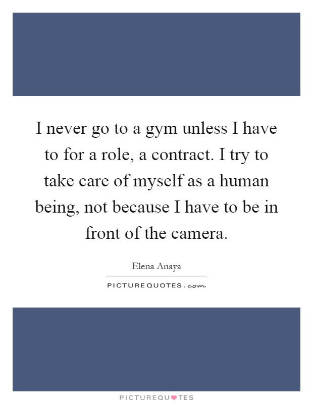 I never go to a gym unless I have to for a role, a contract. I try to take care of myself as a human being, not because I have to be in front of the camera Picture Quote #1
