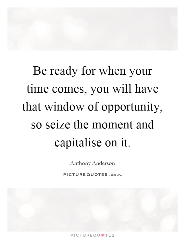 Be ready for when your time comes, you will have that window of opportunity, so seize the moment and capitalise on it Picture Quote #1
