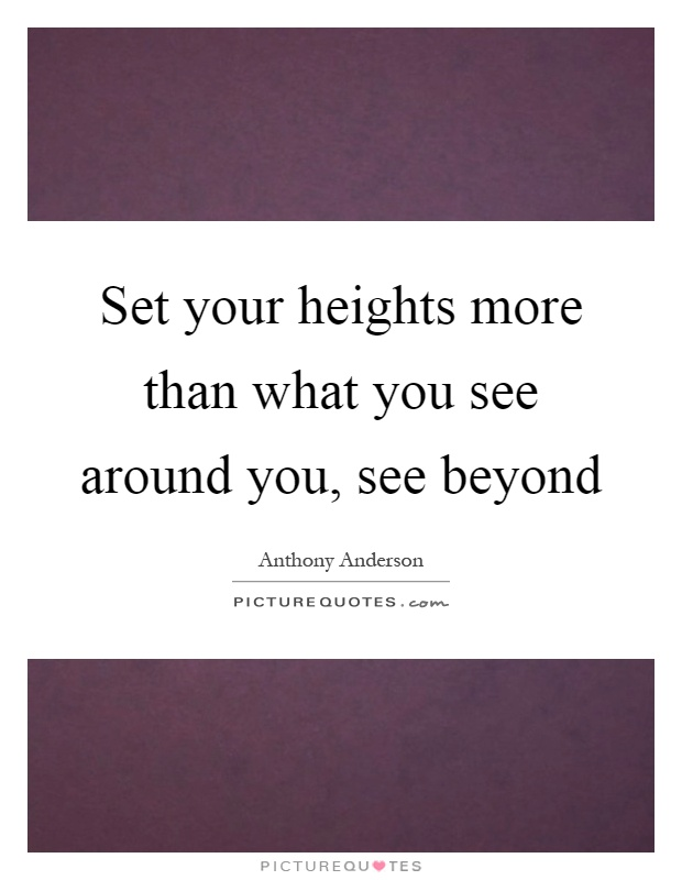 Set your heights more than what you see around you, see beyond Picture Quote #1