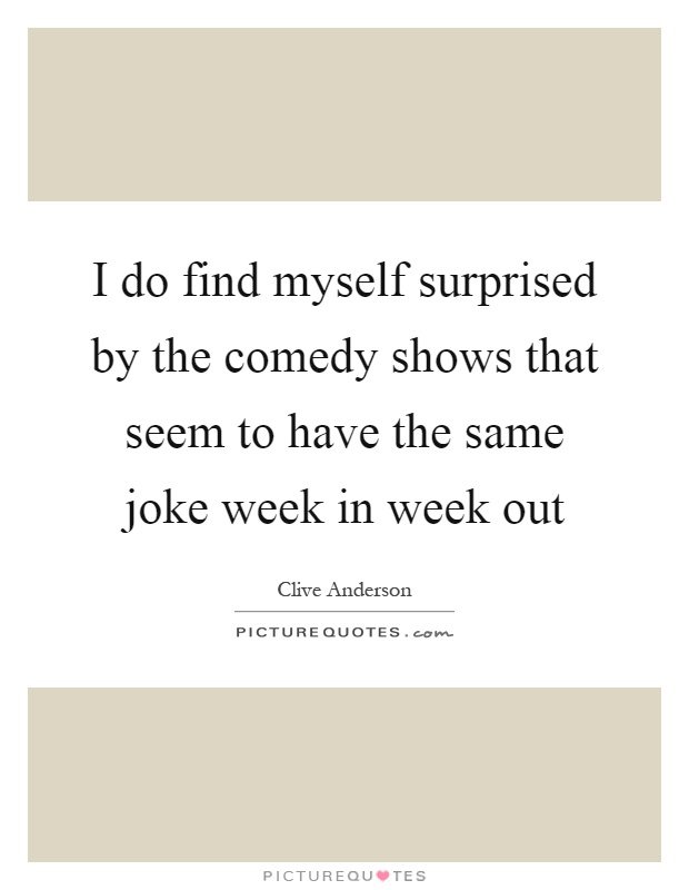 I do find myself surprised by the comedy shows that seem to have the same joke week in week out Picture Quote #1