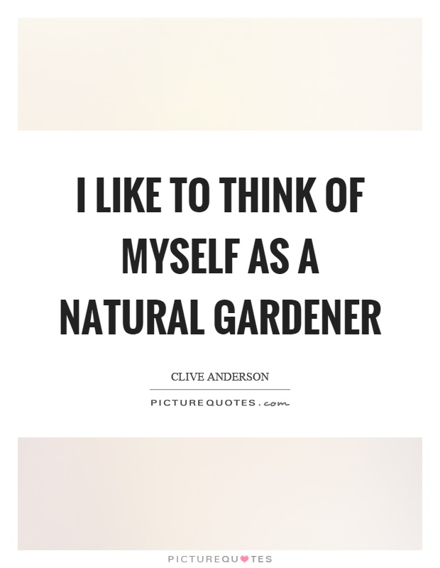 I like to think of myself as a natural gardener  Picture Quotes