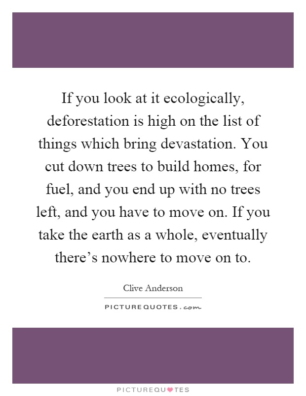 If you look at it ecologically, deforestation is high on the list of things which bring devastation. You cut down trees to build homes, for fuel, and you end up with no trees left, and you have to move on. If you take the earth as a whole, eventually there's nowhere to move on to Picture Quote #1
