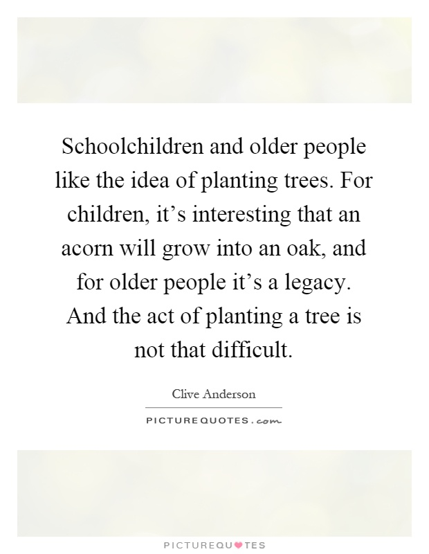 Schoolchildren and older people like the idea of planting trees. For children, it's interesting that an acorn will grow into an oak, and for older people it's a legacy. And the act of planting a tree is not that difficult Picture Quote #1