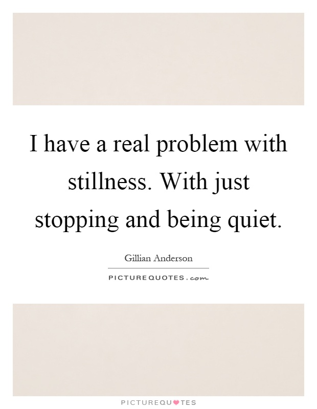 I have a real problem with stillness. With just stopping and being quiet Picture Quote #1