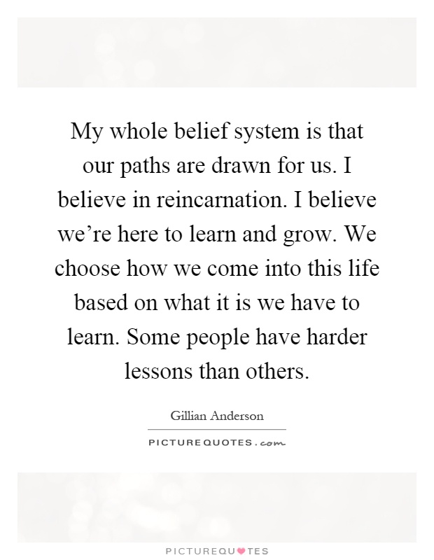 My whole belief system is that our paths are drawn for us. I believe in reincarnation. I believe we're here to learn and grow. We choose how we come into this life based on what it is we have to learn. Some people have harder lessons than others Picture Quote #1