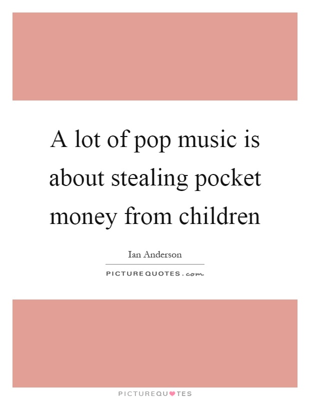 A lot of pop music is about stealing pocket money from children Picture Quote #1