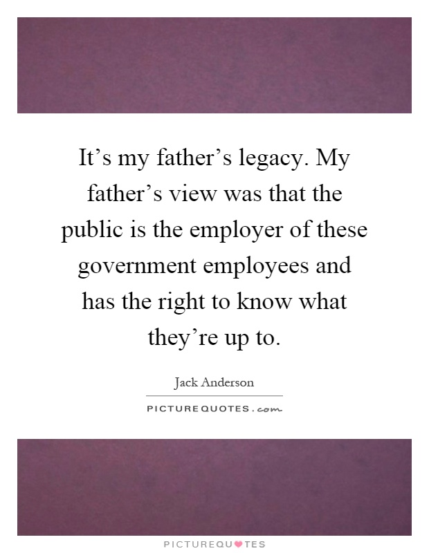 It's my father's legacy. My father's view was that the public is the employer of these government employees and has the right to know what they're up to Picture Quote #1