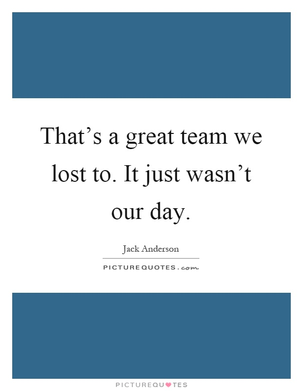 That's a great team we lost to. It just wasn't our day Picture Quote #1