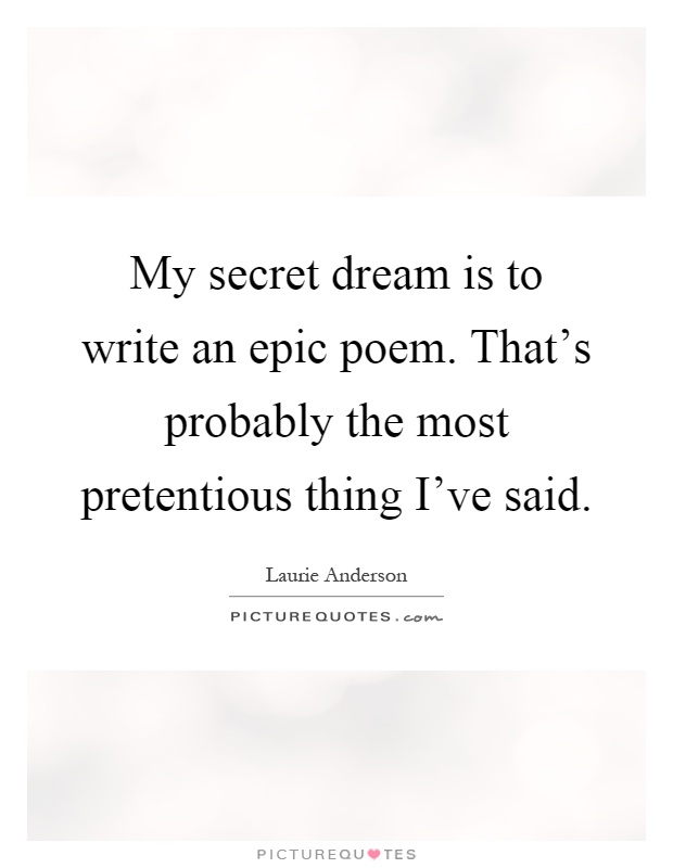 My secret dream is to write an epic poem. That's probably the most pretentious thing I've said Picture Quote #1