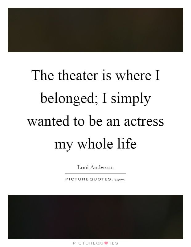 The theater is where I belonged; I simply wanted to be an actress my whole life Picture Quote #1