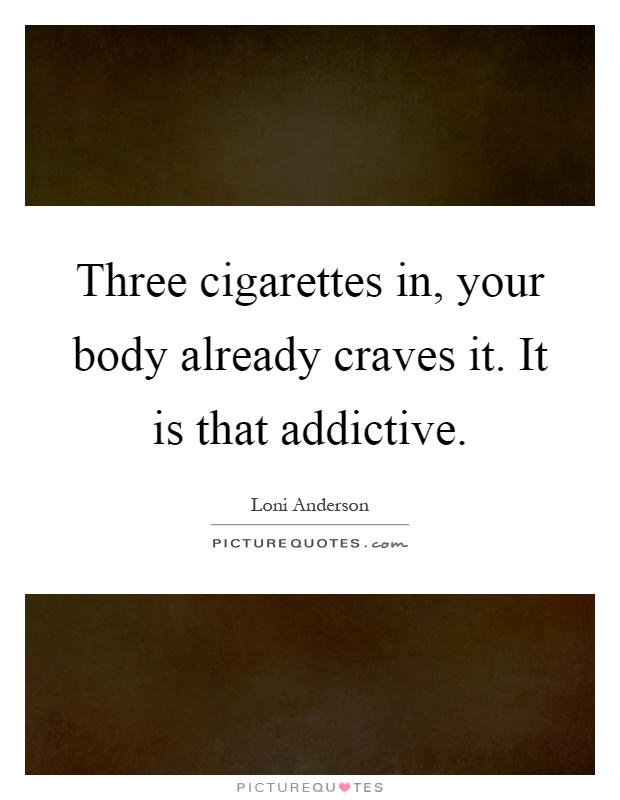 Three cigarettes in, your body already craves it. It is that addictive Picture Quote #1