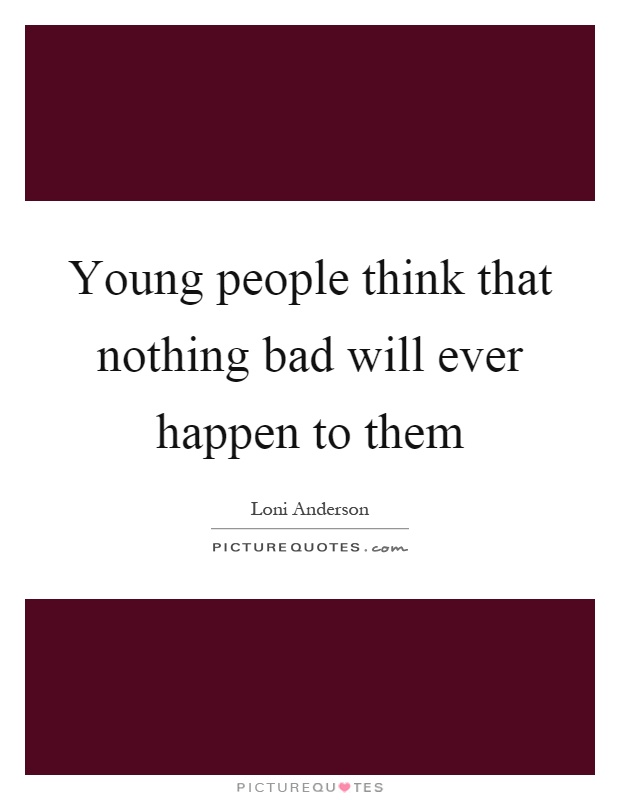 Young people think that nothing bad will ever happen to them Picture Quote #1