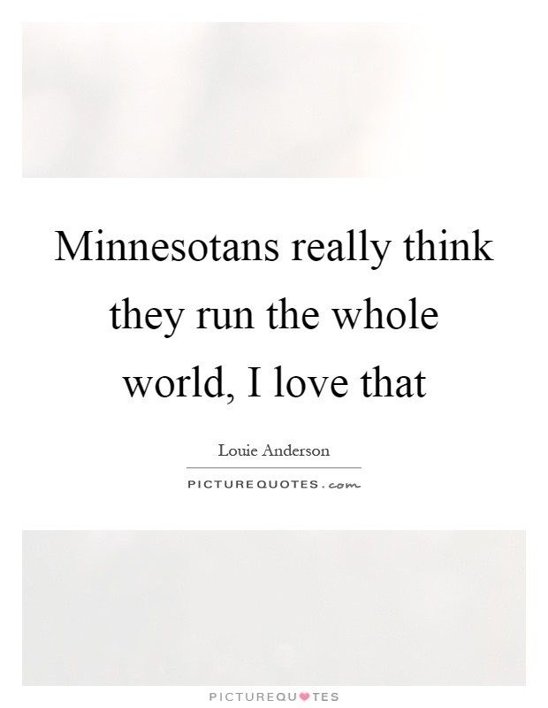 Minnesotans really think they run the whole world, I love that Picture Quote #1