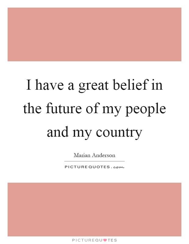 I have a great belief in the future of my people and my country Picture Quote #1